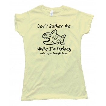 Womens Don'T Bother Me While I'M Fishing - Unless You Brought Beer - Tee Shirt