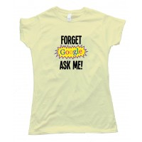 Womens Forget Google Ask Me - Tee Shirt