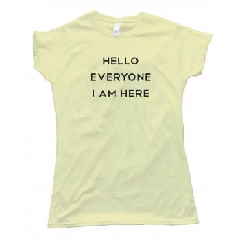 Womens Hello Everyone I Am Here - Tee Shirt