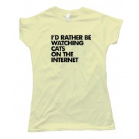 Womens I'D Rather Be Watching Cats On The Internet - Tee Shirt