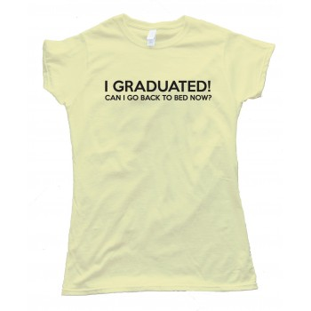 Womens I Graduated Can I Go Back To Bed Now? Tee Shirt