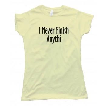 Womens I Never Finish Anything - Tee Shirt