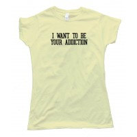 Womens I Want To Be Your Addiction - Tee Shirt