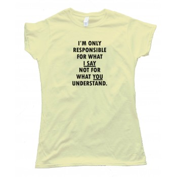 Womens Im Only Responsible For What I Say Not For What You Understand - Tee Shirt