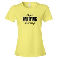 Womens Maybe Partying Might Help Advice - Tee Shirt