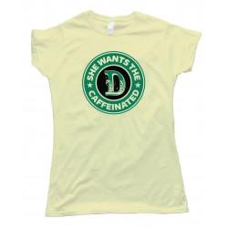 Womens She Wants The D Caffeinated Starbucks Parody - Tee Shirt