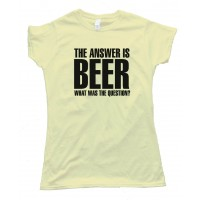 Womens The Answer Is Beer - What Was The Question? - Tee Shirt