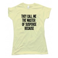 Womens They Call Me The Master Of Suspense Because - Tee Shirt