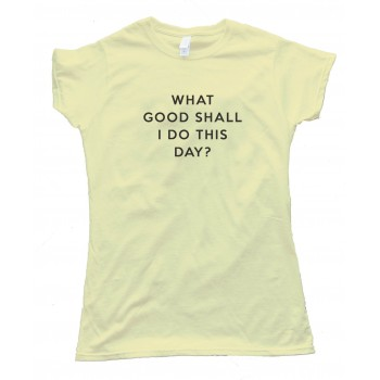 Womens What Good Shall I Do This Day? - Tee Shirt