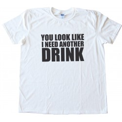 You Look Like I Need Another Drink Tee Shirt