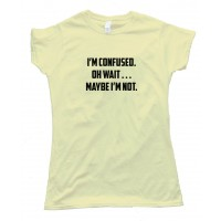 Womens I'M Confused. Oh Wait . . . Maybe I'M Not. - Tee Shirt