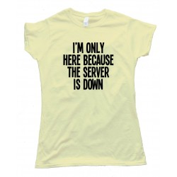 Womens I'M Only Here Because The Server Is Down Tee Shirt