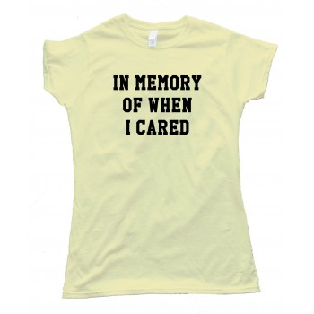 Womens In Memory Of When I Cared Tee Shirt