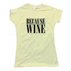 Womens Beacuse Wine - Tee Shirt