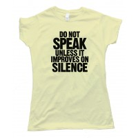 Womens Do Not Speak - Unless It Improves On Silence - Tee Shirt