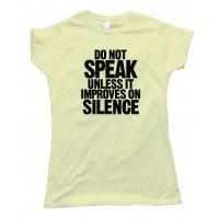Womens Do Not Speak - Unless It Improves On Silence - Tee Shirt