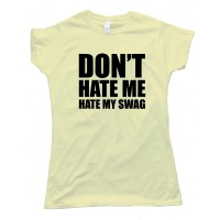Womens Don'T Hate Me Hate My Swag Tee Shirt