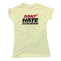 Womens Don'T Hate Miami Heat 2013 Nba Champions - Tee Shirt