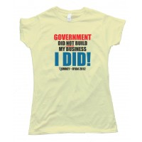 Womens Government Did Not Build My Business - I Did! Romney Ryan 2012 - Tee Shirt