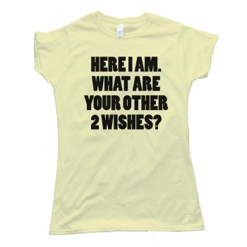 Womens Here I Am What Are Your Other Two Wishes Tee Shirt