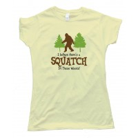 Womens I Beleive Theres A Squatch In These Woods Finding Bigfoot Yet - Tee Shirt