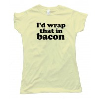 Womens I'D Wrap That In Bacon - Tee Shirt