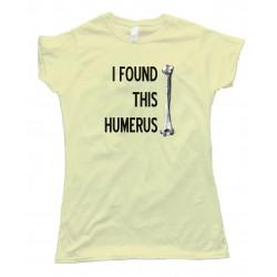Womens I Found This Humerus -- Tee Shirt