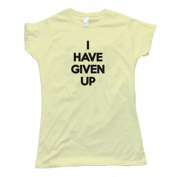 Womens I Have Given Up Tee Shirt