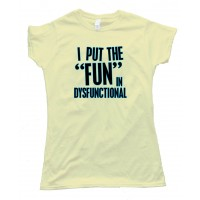 Womens I Put The Fun In Dysfunctional - Tee Shirt