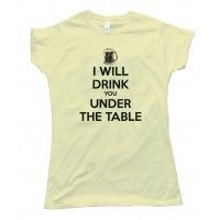 Womens I Will Drink You Under The Table - - Tee Shirt