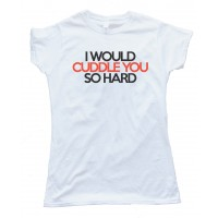 Womens I Would Cuddle You So Hard - Tee Shirt