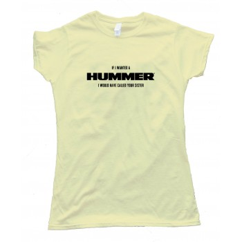 Womens If I Wanted A Hummer I Would Have Called Your Sister - Tee Shirt