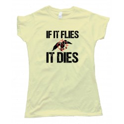 Womens If It Flies It Dies - Tee Shirt