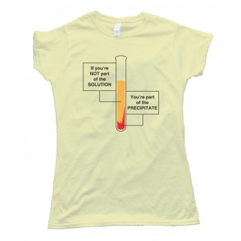 Womens If You'Re Not Part Of The Solution - You'Re Part Of The Precipitate Tee Shirt
