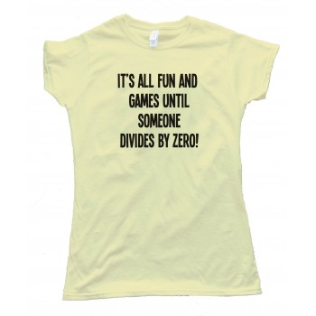 Womens It'S All Fun And Games Until Someone Divides By Zero! Tee Shirt