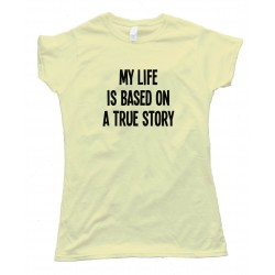 Womens My Life Is Based On A True Story - Tee Shirt