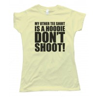 Womens My Other Tee Shirt Is A Hoodie - Don'T Shoot!Tee Shirt