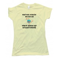 Womens Never Trust An Atom They Make Up Everything - Tee Shirt