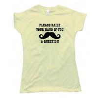 Womens Please Raise Your Hand If You Mustache A Question Tee Shirt