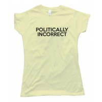 Womens Politically Incorrect - Tee Shirt