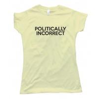 Womens Politically Incorrect - Tee Shirt