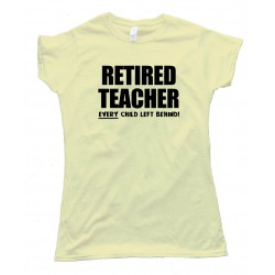 Womens Retired Teacher Every Child Left Behind - Tee Shirt