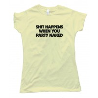 Womens Shit Happens When You Party Naked - Tee Shirt