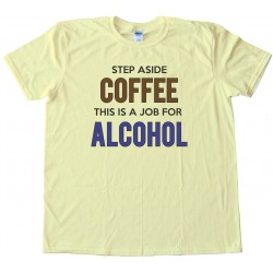 Womens Step Aside Coffee This Is A Job For Alcohol - Tee Shirt