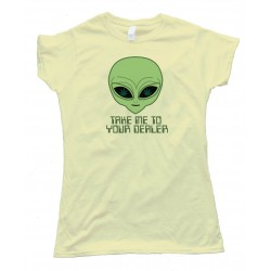 Womens Take Me To Your Dealer Alien - Tee Shirt