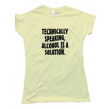 Womens Technically Speaking Alcohol Is A Solution - Tee Shirt