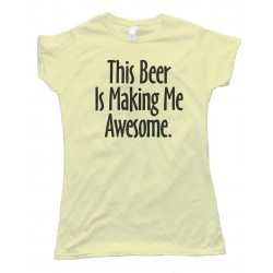 Womens This Beer Is Making Me Awesome Tee Shirt