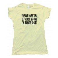 Womens To Save Some Time - Let'S Just Assume That I'M Always Right - Tee Shirt