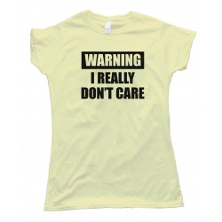 Womens Warning - I Really Don'T Care - Tee Shirt