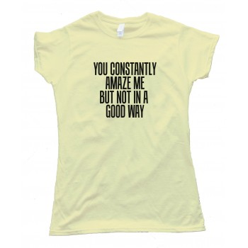 Womens You Constantly Amaze Me But Not In A Good Way - Tee Shirt